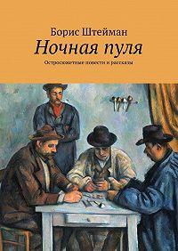 Борис Штейман -Ночнаяпуля. Остросюжетные повести ирассказы