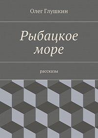 Олег Глушкин - Рыбацкое море. Рассказы