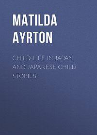 Matilda Ayrton -Child-Life in Japan and Japanese Child Stories