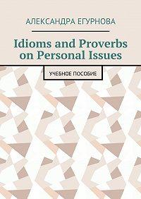Александра Егурнова -Idioms and Proverbs on Personal Issues. Учебное пособие
