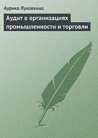 Аурика Луковкина -Аудит в организациях промышленности и торговли