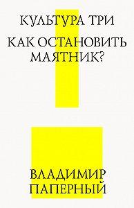 Владимир Паперный -Культура три. Как остановить маятник?