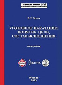 Владислав Орлов -Уголовное наказание: понятие, цели, состав исполнения. Монография