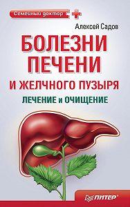 Алексей Викторович Садов -Болезни печени и желчного пузыря: лечение и очищение