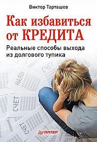 Виктор Александрович Тарташев -Как избавиться от кредита. Реальные способы выхода из долгового тупика