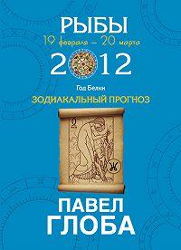 Павел Глоба -Рыбы. Зодиакальный прогноз на 2012 год