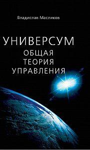 Владислав Масликов -Универсум. Общая теория управления