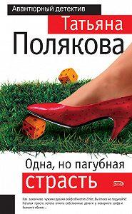 Татьяна Полякова - Одна, но пагубная страсть