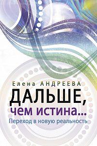 Елена Андреева - Дальше, чем истина…