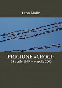Leon Malin -Prigione «Croci». 24aprile 1999– 6aprile 2000