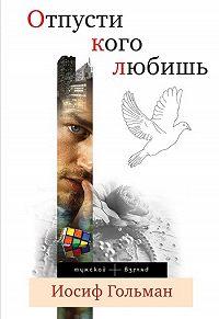 Иосиф Гольман -Отпусти кого любишь (сборник)