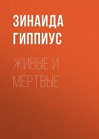 Зинаида Николаевна Гиппиус -Живые и мёртвые