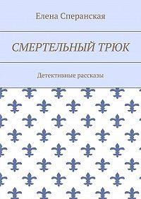 Елена Сперанская -Смертельный трюк. Детективные рассказы