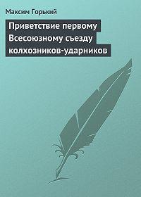 Максим Горький - Приветствие первому Всесоюзному съезду колхозников-ударников
