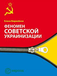 Елена Борисёнок - Феномен советской украинизации 1920-1930 годы