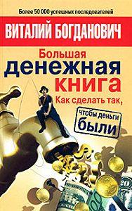 Виталий Богданович -Большая денежная книга. Как сделать так, чтобы деньги были