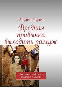 Марина Горина -Вредная привычка выходить замуж. Короткие повести и рассказы олюбви