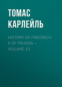 Томас Карлейль -History of Friedrich II of Prussia – Volume 13