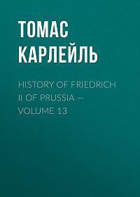 Томас Карлейль -History of Friedrich II of Prussia – Volume 13