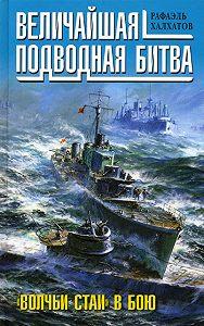Рафаэль Андреевич Халхатов -Величайшая подводная битва. «Волчьи стаи» в бою