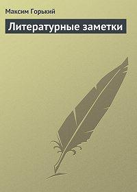 Максим Горький -Литературные заметки