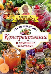 Галина Кизима - Консервирование и домашние заготовки. Легко и вкусно