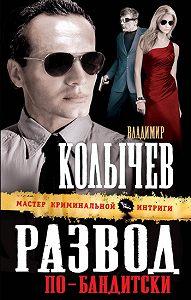 Владимир Колычев -Развод по-бандитски