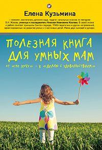 Елена Кузьмина -Полезная книга для умных мам. От «не хочу»– к «делаю с удовольствием»