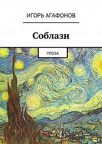 Игорь Агафонов -Соблазн. Проза