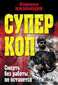 Кирилл Казанцев -Смерть без работы не останется