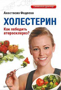 Анастасия Фадеева - Холестерин. Как победить атеросклероз?