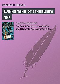 Валентин Пикуль -Длина тени от сгнившего пня