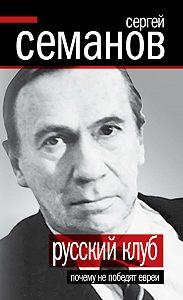 Сергей Николаевич Семанов -Русский клуб. Почему не победят евреи (сборник)