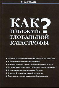 Иван Алексеев - Как избежать глобальной катастрофы?