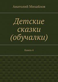 Анатолий Михайлов -Детские сказки (обучалки). Книга 4