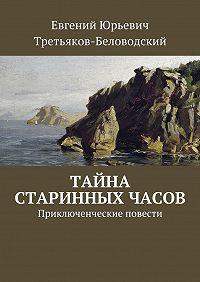 Евгений Третьяков-Беловодский -Тайна старинных часов. Приключенческие повести