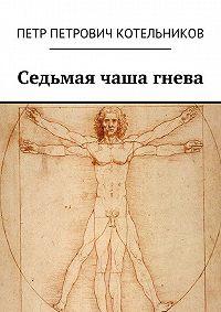 Петр Котельников - Седьмая чаша гнева