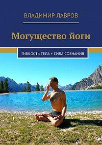 Владимир Лавров -Могущество йоги. Гибкость тела + сила сознания