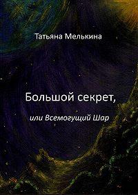 Татьяна Мелькина -Большой секрет, или Всемогущий Шар. Фантастика