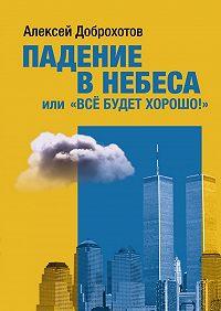 Алексей Доброхотов -Падение в небеса, или «Все будет хорошо!»