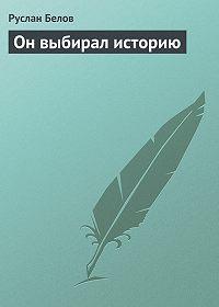 Руслан Белов -Он выбирал историю