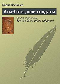 Борис Васильев - Аты-баты, шли солдаты