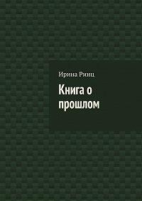 Ирина Ринц -Книга о прошлом