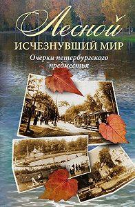 Коллектив Авторов -Лесной: исчезнувший мир. Очерки петербургского предместья