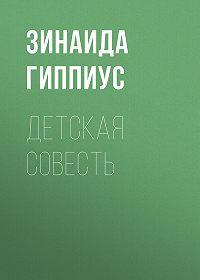 Зинаида Николаевна Гиппиус -Детская совесть