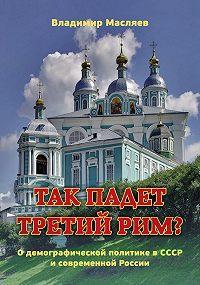 Владимир Масляев - Так падет третий Рим? О демографической политике в СССР и современной России