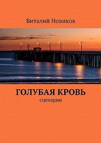 Виталий Новиков -Голубая кровь. сценарии