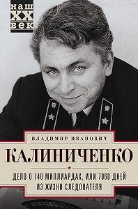 Владимир Калиниченко -Дело о 140 миллиардах, или 7060 дней из жизни следователя