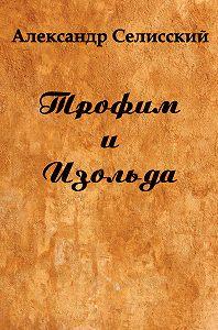 Александр Селисский -Трофим и Изольда