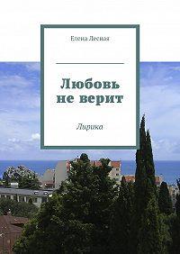 Елена Лесная -Любовь не верит. Лирика